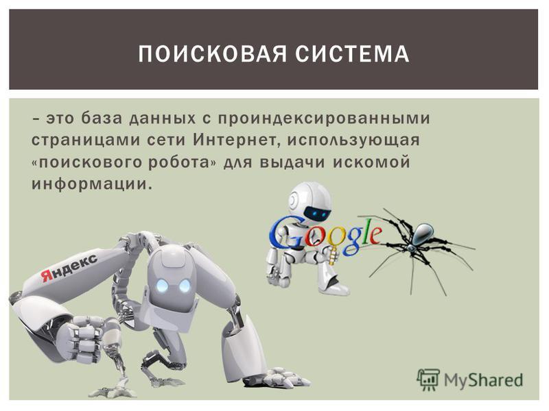 – это база данных с проиндексированными страницами сети Интернет, использующая «поискового робота» для выдачи искомой информации. ПОИСКОВАЯ СИСТЕМА