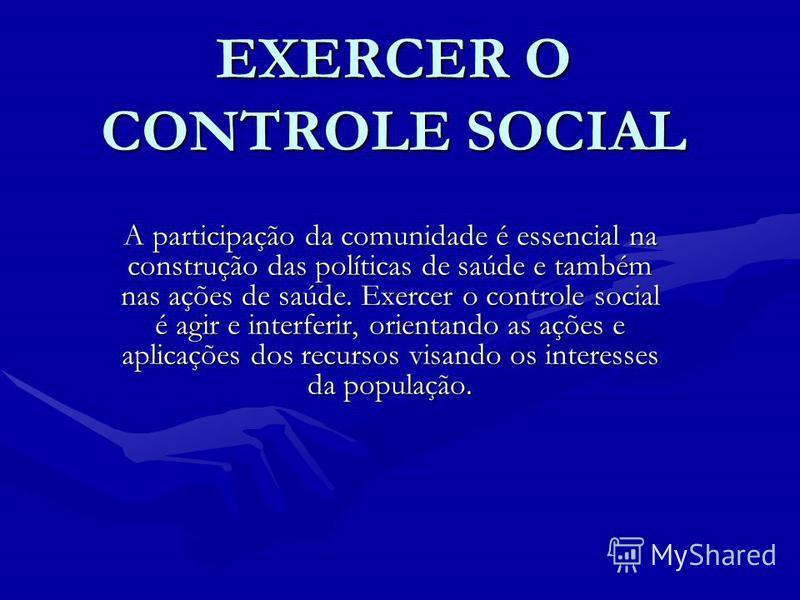 EXERCER O CONTROLE SOCIAL A participação da comunidade é essencial na construção das políticas de saúde e também nas ações de saúde. Exercer o controle social é agir e interferir, orientando as ações e aplicações dos recursos visando os interesses da