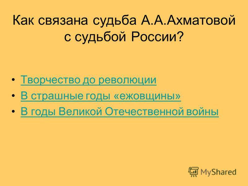 Как связана судьба А.А.Ахматовой с судьбой России? Творчество до революции В страшные годы «ежовщины» В годы Великой Отечественной войны