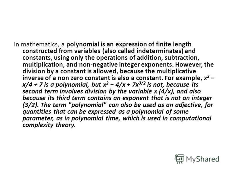In mathematics, a polynomial is an expression of finite length constructed from variables (also called indeterminates) and constants, using only the operations of addition, subtraction, multiplication, and non-negative integer exponents. However, the