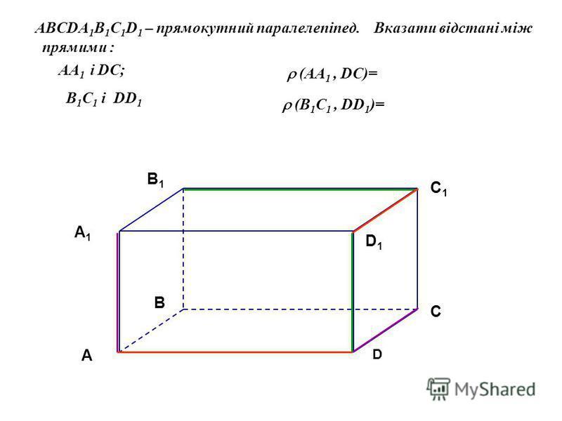 A BCDA 1 B 1 C 1 D 1 – прямокутний паралелепіпед. Вказати відстані між прямими : AA 1 і DС; B 1 C 1 і DD 1 A A1A1 B C D B1B1 C1C1 D1D1 (AA 1, DС)= (B 1 C 1, DD 1 )=
