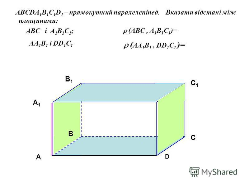 A BCDA 1 B 1 C 1 D 1 – прямокутний паралелепіпед. Вказати відстані між площинами: ABC і A 1 B 1 С 1 ; AA 1 B 1 і DD 1 C 1 A A1A1 B C D B1B1 C1C1 D1D1 (ABC, A 1 B 1 С 1 )= ( AA 1 B 1, DD 1 C 1 )=