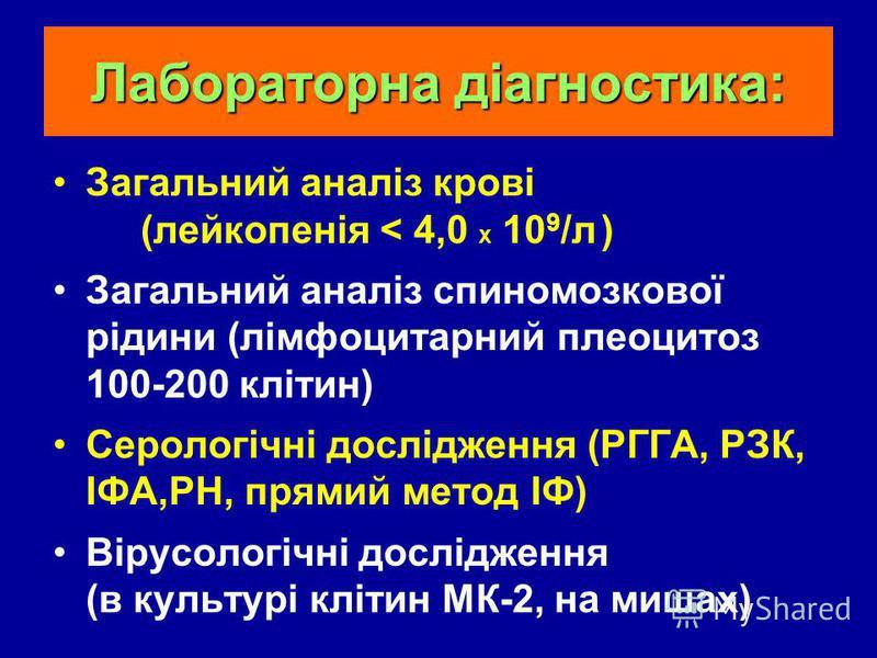 Лабораторна діагностика: Загальний аналіз крові (лейкопенія < 4,0 X 10 9 /л ) Загальний аналіз спиномозкової рідини (лімфоцитарний плеоцитоз 100-200 клітин) Серологічні дослідження (РГГА, РЗК, ІФА,РН, прямий метод ІФ) Вірусологічні дослідження (в кул