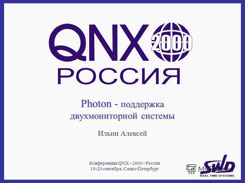 Photon - поддержка двух мониторной системы Ильин Алексей Конференция QNX - 2000 - Россия 19-20 сентября, Санкт-Петербург