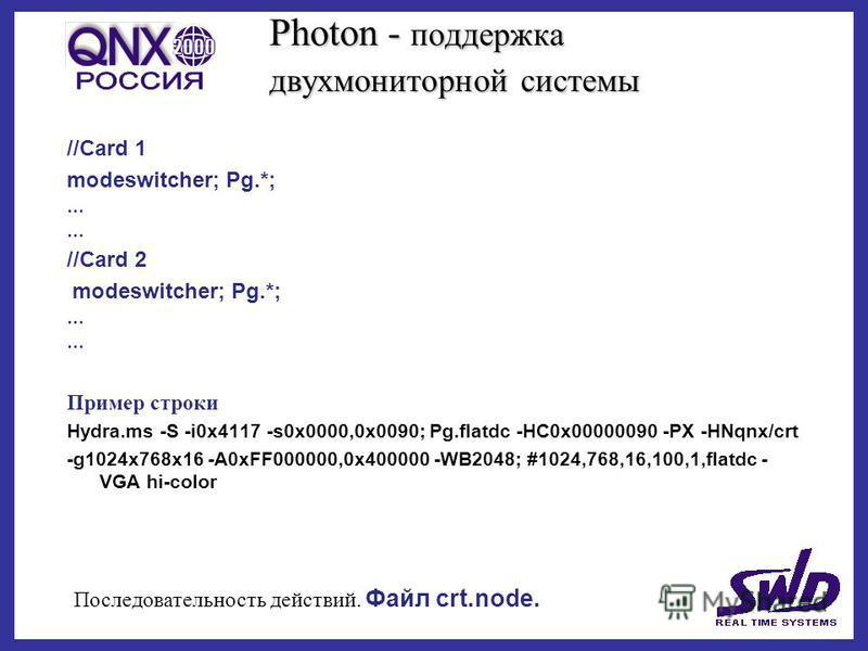 Photon - поддержка двух мониторной системы //Card 1 modeswitcher; Pg.*; … //Card 2 modeswitcher; Pg.*; … Пример строки Hydra.ms -S -i0x4117 -s0x0000,0x0090; Pg.flatdc -HC0x00000090 -PX -HNqnx/crt -g1024x768x16 -A0xFF000000,0x400000 -WB2048; #1024,768