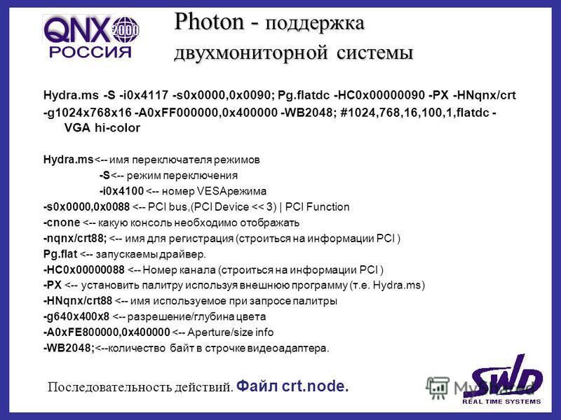 Photon - поддержка двух мониторной системы Hydra.ms -S -i0x4117 -s0x0000,0x0090; Pg.flatdc -HC0x00000090 -PX -HNqnx/crt -g1024x768x16 -A0xFF000000,0x400000 -WB2048; #1024,768,16,100,1,flatdc - VGA hi-color Hydra.ms<-- имя переключателя режимов -S<--