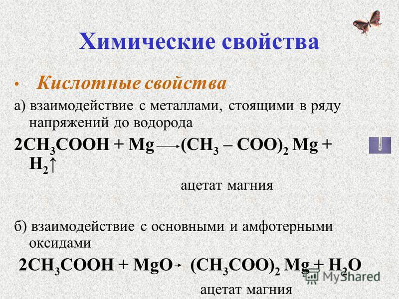 Химические свойства Кислотные свойства а) взаимодействие с металлами, стоящими в ряду напряжений до водорода 2СН 3 СООН + Mg (СН 3 – СОО) 2 Mg + Н 2 ацетат магния б) взаимодействие с основными и амфотерными оксидами 2СН 3 СООН + MgО (СН 3 СОО) 2 Mg +