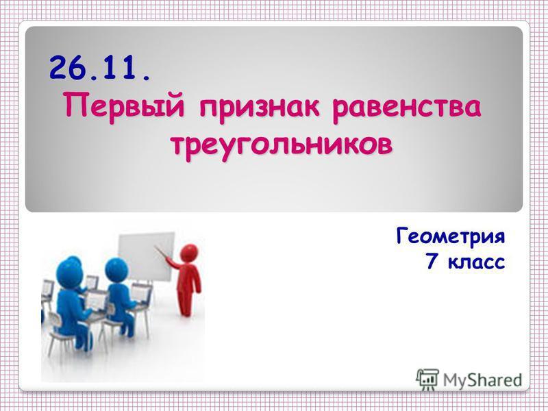 26.11. Первый признак равенства треугольников Геометрия 7 класс