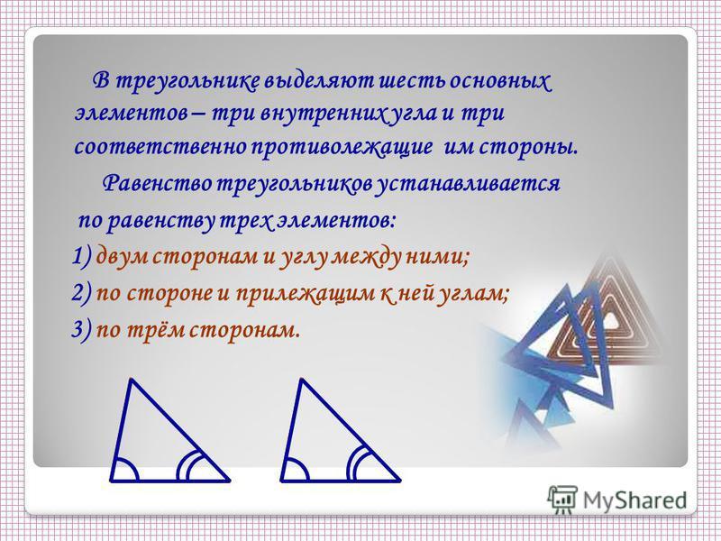 В треугольнике выделяют шесть основных элементов – три внутренних угла и три соответственно противолежащие им стороны. Равенство треугольников устанавливается по равенству трех элементов: 1) двум сторонам и углу между ними; 2) по стороне и прилежащим