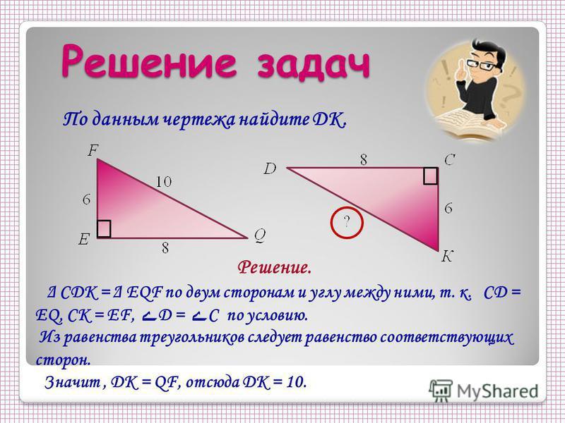 Решение задач По данным чертежа найдите DK. Решение. Δ CDK = Δ EQF по двум сторонам и углу между ними, т. к. CD = EQ, CK = EF, ے D = ے C по условию. Из равенства треугольников следует равенство соответствующих сторон. Значит, DK = QF, отсюда DK = 10.