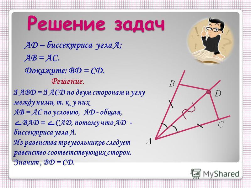 Решение задач Решение задач AD – биссектриса угла А; АВ = АС. Докажите: BD = CD. Решение. Δ ABD = Δ ACD по двум сторонам и углу между ними, т. к. у них AB = AC по условию, AD - общая, ے BAD = ے CAD, потому что AD - биссектриса угла A. Из равенства тр