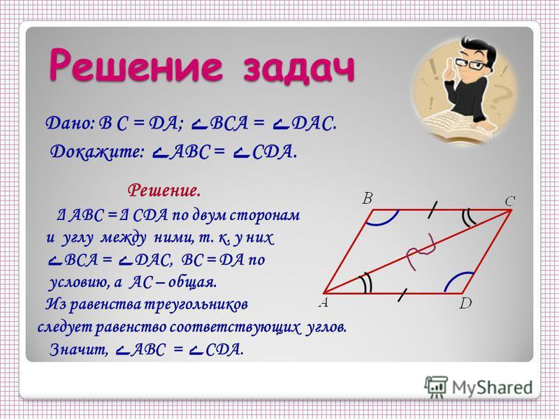 Решение задач Дано: B С = DA; ے BCА = ے DAC. Докажите: ے АBC = ے CDA. Решение. Δ ABC = Δ CDA по двум сторонам и углу между ними, т. к. у них ے BCA = ے DAC, BC = DA по условию, а AC – общая. Из равенства треугольников следует равенство соответствующих