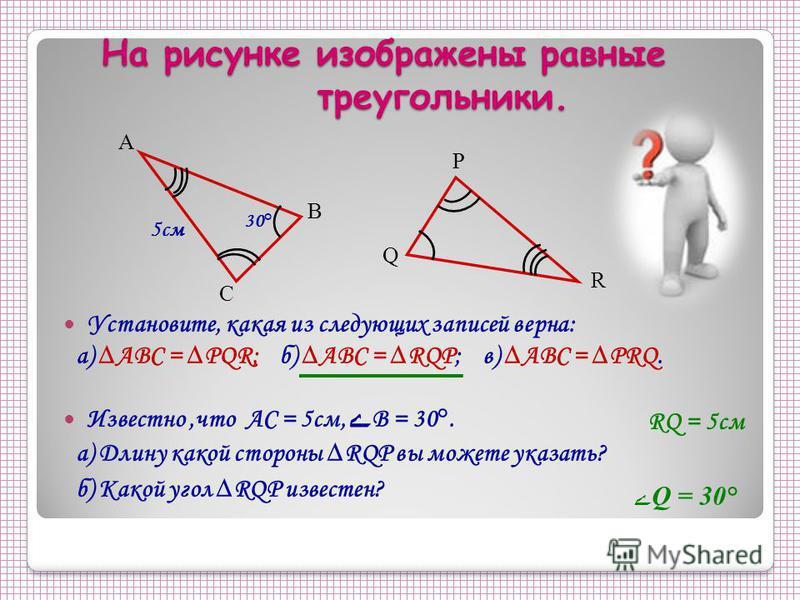 На рисунке изображены равные треугольники. Установите, какая из следующих записей верна: а) ABC = PQR; б) ABC = RQP; в) ABC = PRQ. Известно,что АС = 5 см, ے В = 30°. а) Длину какой стороны RQP вы можете указать? б) Какой угол RQP известен? А С В P Q