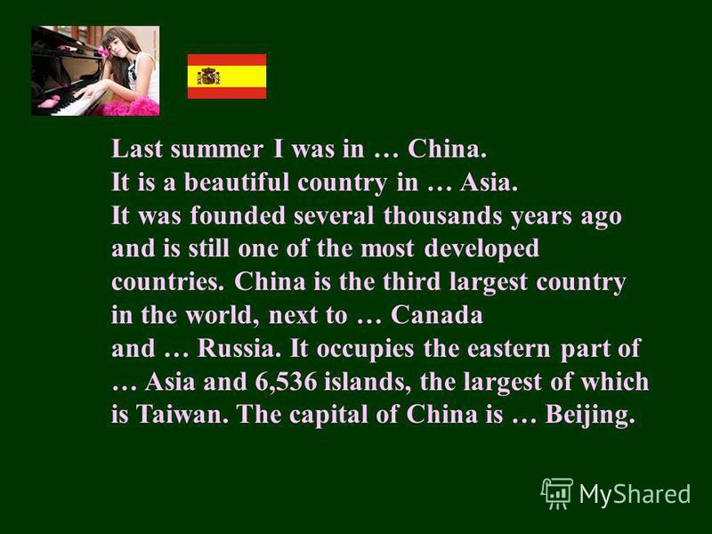 Last summer I was in … China. It is a beautiful country in … Asia. It was founded several thousands years ago and is still one of the most developed countries. China is the third largest country in the world, next to … Canada and … Russia. It occupie