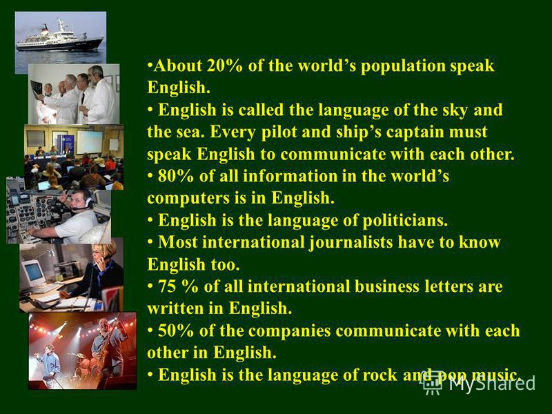 About 20% of the worlds population speak English. English is called the language of the sky and the sea. Every pilot and ships captain must speak English to communicate with each other. 80% of all information in the worlds computers is in English. En