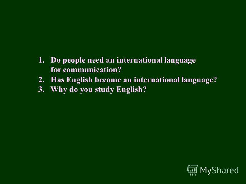 1.Do people need an international language for communication? 2. Has English become an international language? 3. Why do you study English?