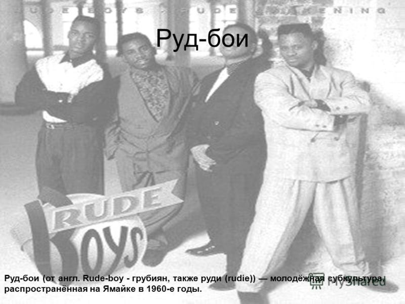 Руд-бои Руд-бои (от англ. Rude-boy - грубиян, также руди (rudie)) молодёжная субкультура, распространённая на Ямайке в 1960-е годы.
