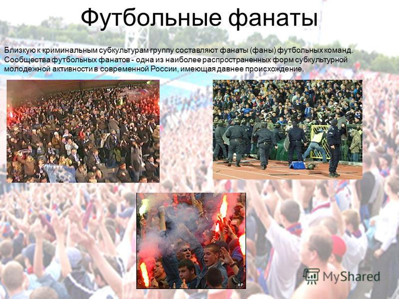 Футбольные фанаты Близкую к криминальным субкультурам группу составляют фанаты (фаны) футбольных команд. Сообщества футбольных фанатов - одна из наиболее распространенных форм субкультурной молодежной активности в современной России, имеющая давнее п