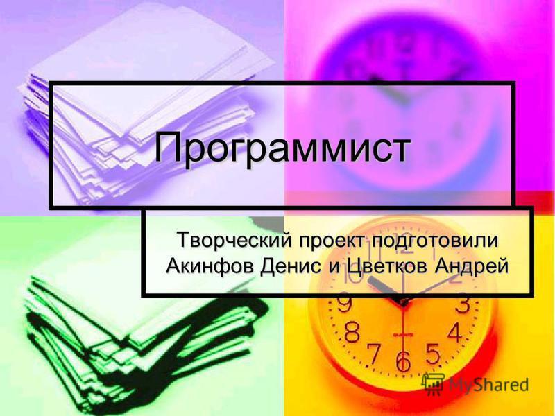 Программист Творческий проект подготовили Акинфов Денис и Цветков Андрей