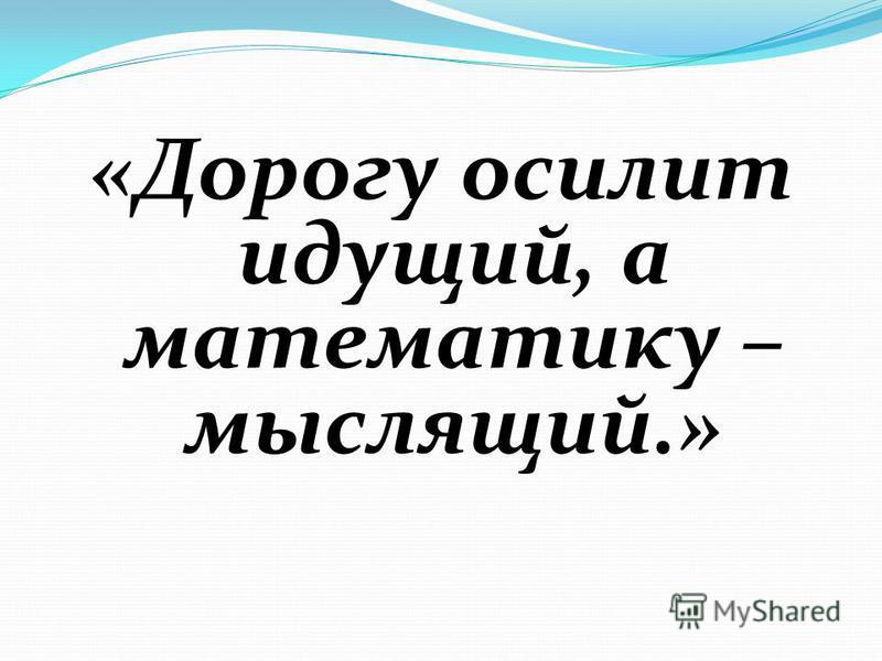 «Дорогу осилит идущий, а математику – мыслящий.»