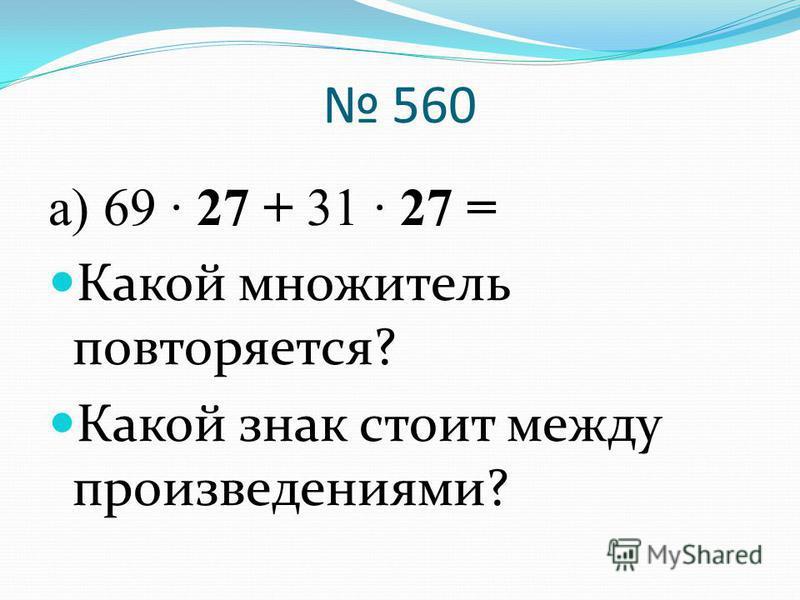 560 а) 69 · 27 + 31 · 27 = Какой множитель повторяется? Какой знак стоит между произведениями?