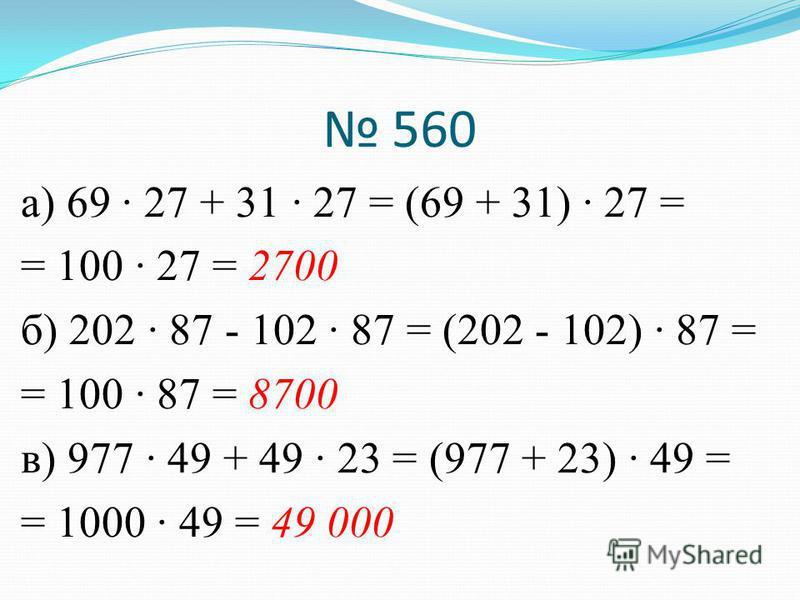 560 а) 69 · 27 + 31 · 27 = (69 + 31) · 27 = = 100 · 27 = 2700 б) 202 · 87 - 102 · 87 = (202 - 102) · 87 = = 100 · 87 = 8700 в) 977 · 49 + 49 · 23 = (977 + 23) · 49 = = 1000 · 49 = 49 000