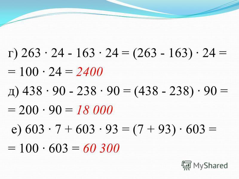 г) 263 · 24 - 163 · 24 = (263 - 163) · 24 = = 100 · 24 = 2400 д) 438 · 90 - 238 · 90 = (438 - 238) · 90 = = 200 · 90 = 18 000 е) 603 · 7 + 603 · 93 = (7 + 93) · 603 = = 100 · 603 = 60 300