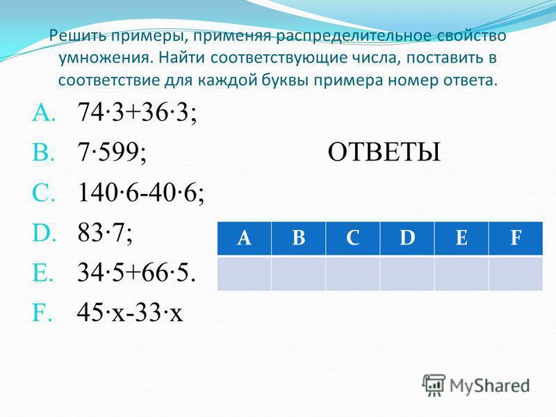 Решить примеры, применяя распределительное свойство умножения. Найти соответствующие числа, поставить в соответствие для каждой буквы примера номер ответа. A. 743+363; B. 7599; ОТВЕТЫ C. 1406-406; D. 837; E. 345+665. F. 45·х-33·х ABCDEF