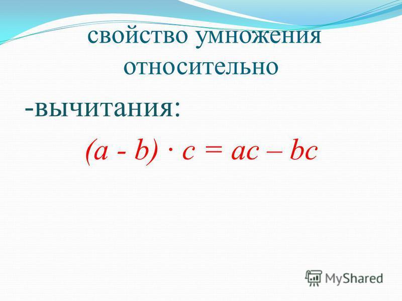 свойство умножения относительно -вычитания: (а - b) · с = ас – bc