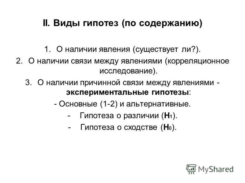 II. Виды гипотез (по содержанию) 1. О наличии явления (существует ли?). 2. О наличии связи между явлениями (корреляционное исследование). 3. О наличии причинной связи между явлениями - экспериментальные гипотезы: - Основные (1-2) и альтернативные. -Г