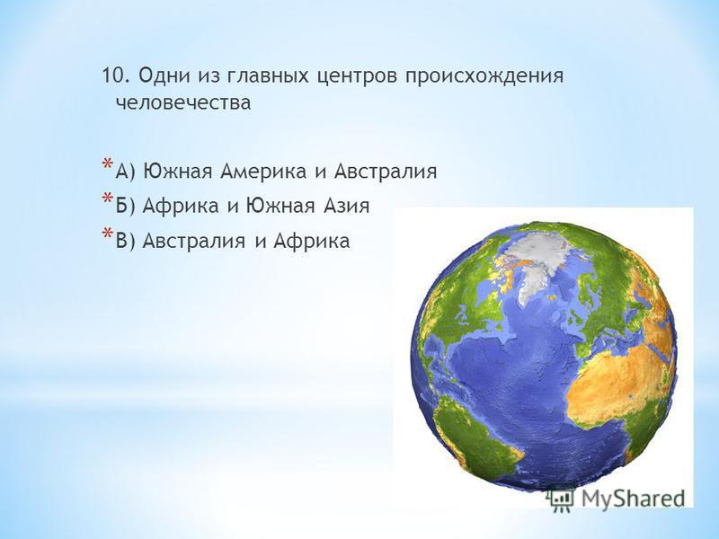 10. Одни из главных центров происхождения человечества * А) Южная Америка и Австралия * Б) Африка и Южная Азия * В) Австралия и Африка