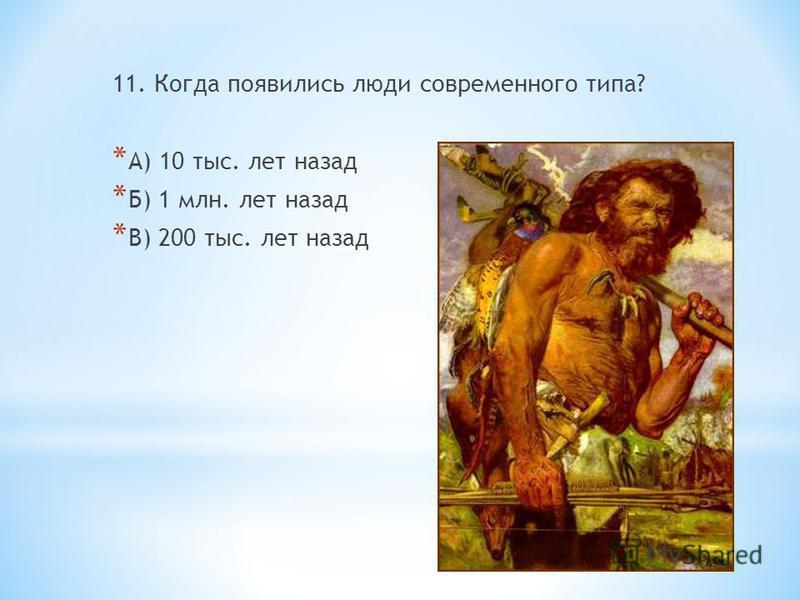 11. Когда появились люди современного типа? * А) 10 тыс. лет назад * Б) 1 млн. лет назад * В) 200 тыс. лет назад