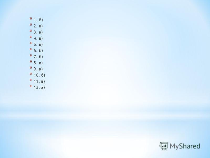 * 1. б) * 2. а) * 3. а) * 4. в) * 5. в) * 6. б) * 7. б) * 8. в) * 9. а) * 10. б) * 11. в) * 12. а)