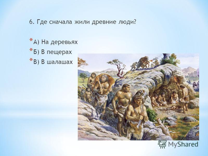 6. Где сначала жили древние люди? * А) На деревьях * Б) В пещерах * В) В шалашах