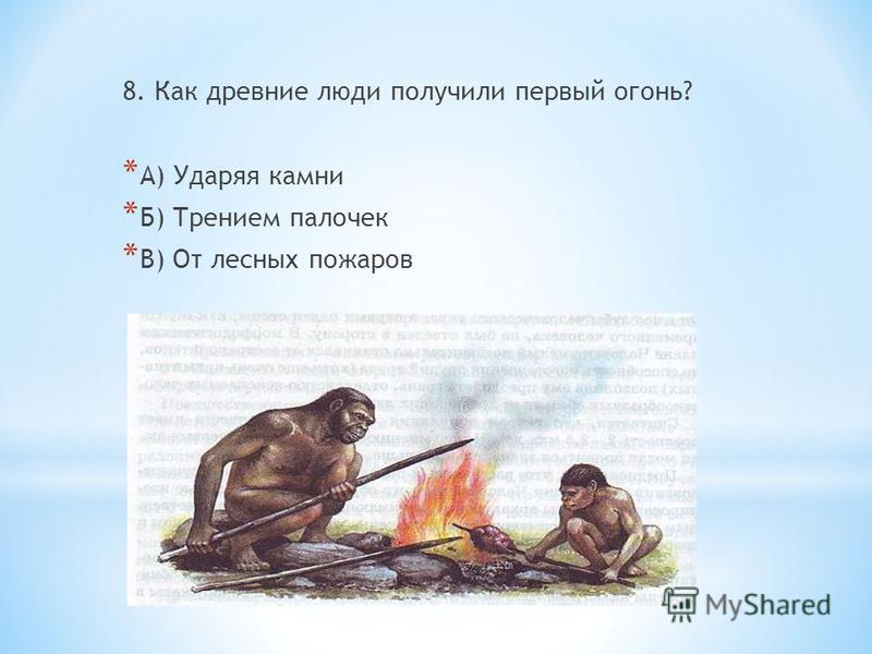 8. Как древние люди получили первый огонь? * А) Ударяя камни * Б) Трением палочек * В) От лесных пожаров
