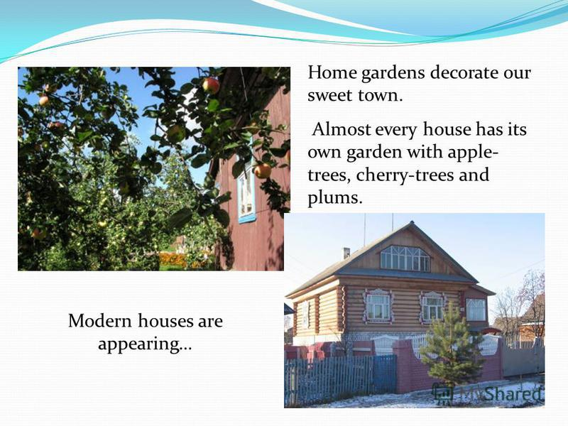 Modern houses are appearing… Home gardens decorate our sweet town. Almost every house has its own garden with apple- trees, cherry-trees and plums.