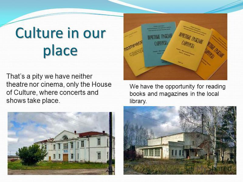 Thats a pity we have neither theatre nor cinema, only the House of Culture, where concerts and shows take place. We have the opportunity for reading books and magazines in the local library. Culture in our place