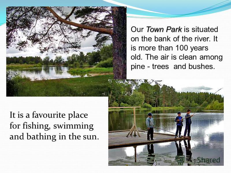 Town Park Our Town Park is situated on the bank of the river. It is more than 100 years old. The air is clean among pine - trees and bushes. It is a favourite place for fishing, swimming and bathing in the sun.