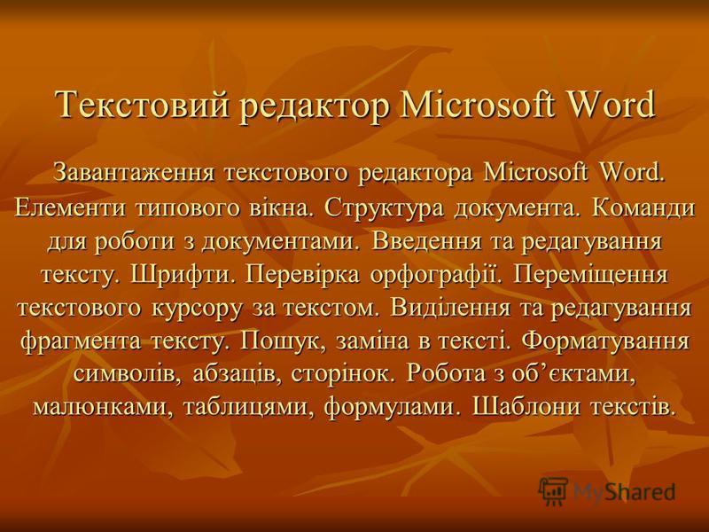 Текстовий редактор Microsoft Word Завантаження текстового редактора Microsoft Word. Елементи типового вікна. Структура документа. Команди для роботи з документами. Введення та редагування тексту. Шрифти. Перевірка орфографії. Переміщення текстового к