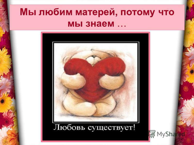 Мы любим матерей, потому что мы знаем …