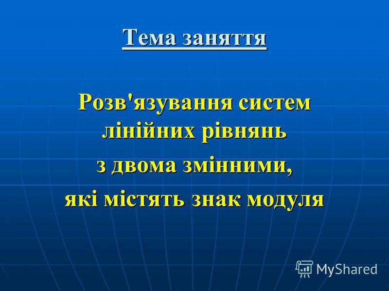 Тема заняття Розв'язування систем лінійних рівнянь з двома змінними, які містять знак модуля