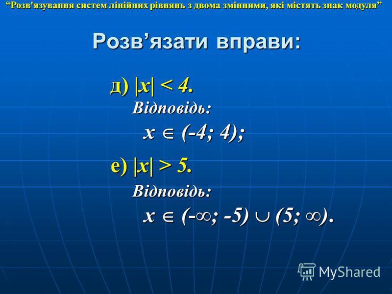 д) |x| < 4. Відповідь: x (-4; 4); е) |x| > 5. Відповідь: x (-; -5) (5; ). Розв'язування систем лінійних рівнянь з двома змінними, які містять знак модуля Розвязати вправи: