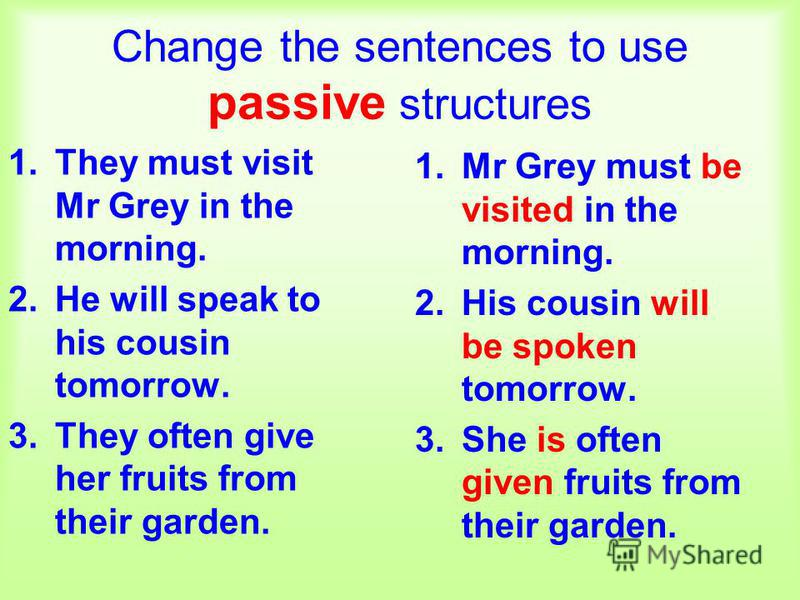 Change the sentences to use passive structures 1.They must visit Mr Grey in the morning. 2.He will speak to his cousin tomorrow. 3.They often give her fruits from their garden. 1.Mr Grey must be visited in the morning. 2.His cousin will be spoken tom