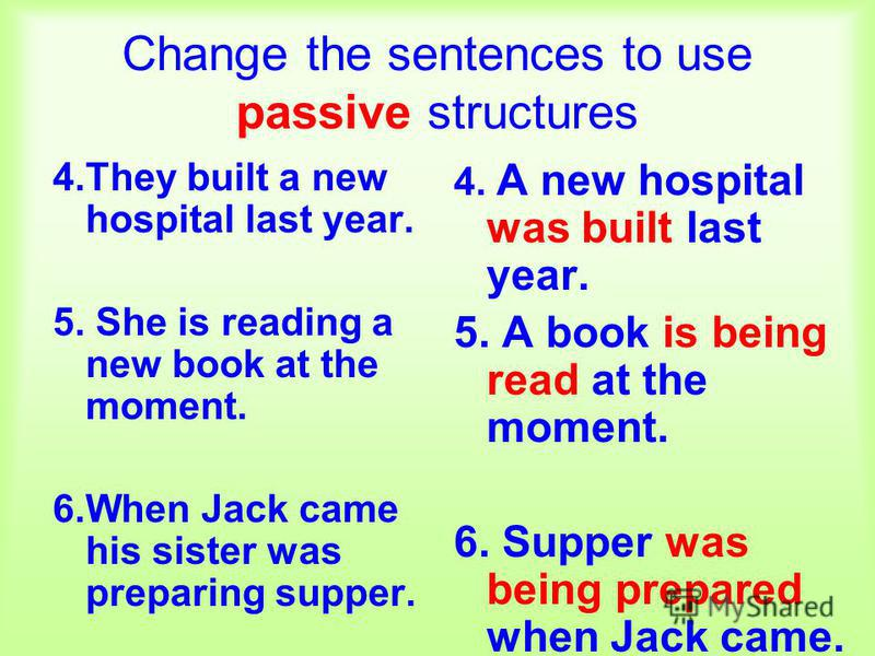 Change the sentences to use passive structures 4.They built a new hospital last year. 5. She is reading a new book at the moment. 6.When Jack came his sister was preparing supper. 4. A new hospital was built last year. 5. A book is being read at the