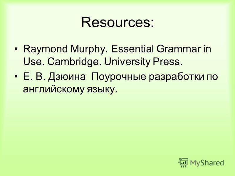 Resources: Raymond Murphy. Essential Grammar in Use. Cambridge. University Press. Е. В. Дзюина Поурочные разработки по английскому языку.