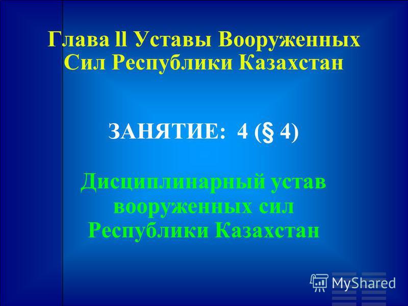 Глава ll Уставы Вооруженных Сил Республики Казахстан ЗАНЯТИЕ: 4 (§ 4) Дисциплинарный устав вооруженных сил Республики Казахстан