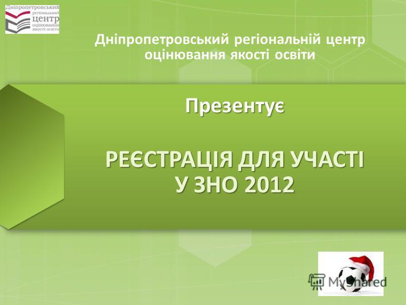 Дніпропетровський регіональній центр оцінювання якості освіти Презентує РЕЄСТРАЦІЯ ДЛЯ УЧАСТІ У ЗНО 2012