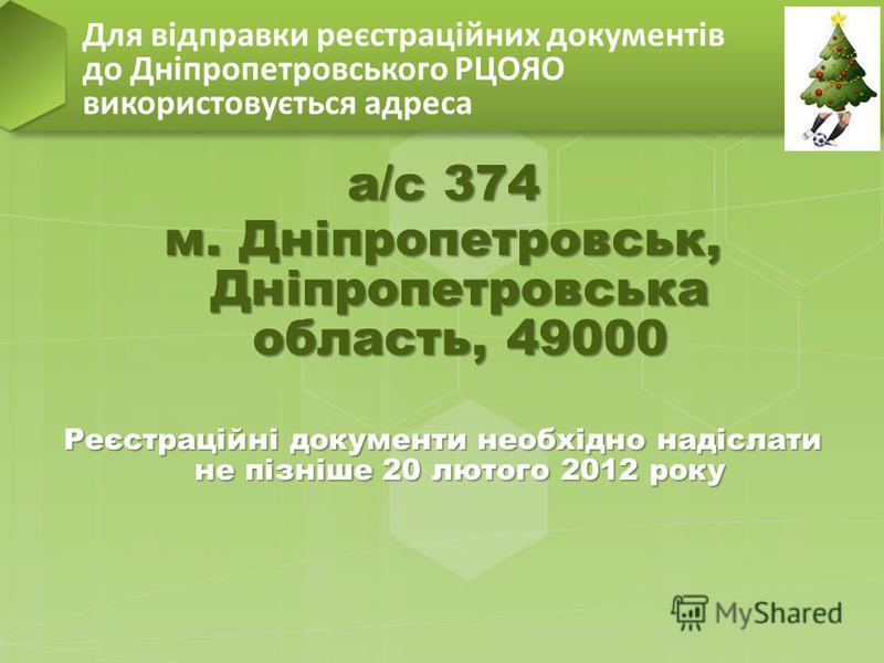 а/с 374 м. Дніпропетровськ, Дніпропетровська область, 49000 Реєстраційні документи необхідно надіслати не пізніше 20 лютого 2012 року Для відправки реєстраційних документів до Дніпропетровського РЦОЯО використовується адреса