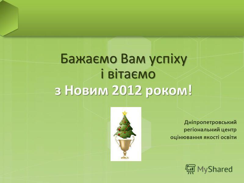 Бажаємо Вам успіху і вітаємо з Новим 2012 роком! Дніпропетровський регіональний центр оцінювання якості освіти