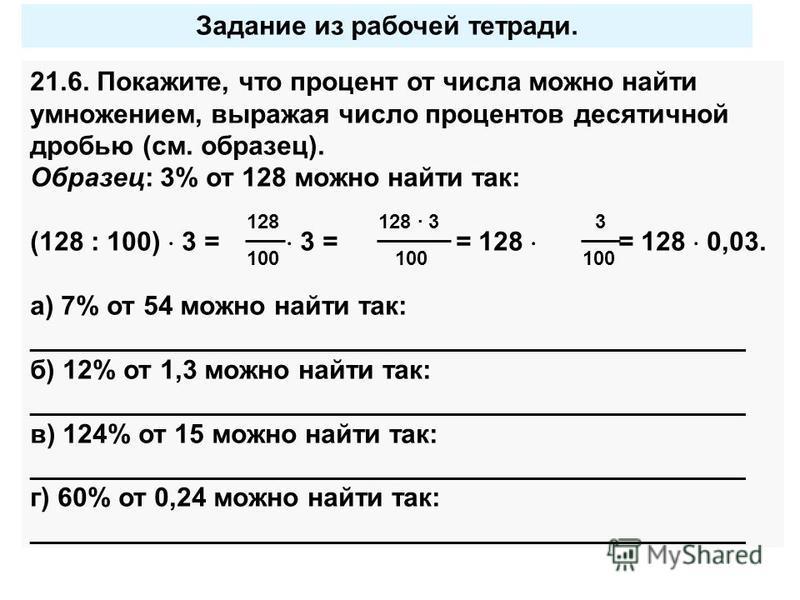 Задание из рабочей тетради. 21.6. Покажите, что процент от числа можно найти умножением, выражая число процентов десятичной дробью (см. образец). Образец: 3% от 128 можно найти так: (128 : 100) 3 = 3 = = 128 = 128 0,03. а) 7% от 54 можно найти так: _